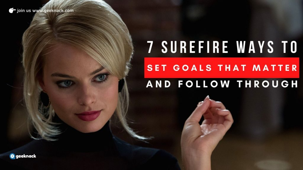 7 Surefire Ways To Set Goals That Matter And Follow Through
