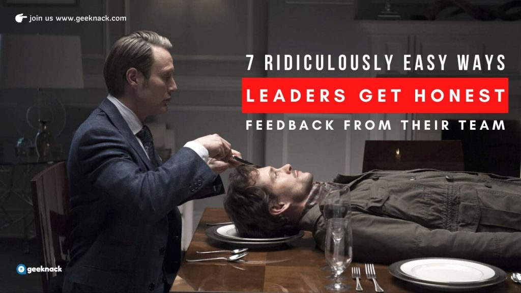 7 Ridiculously Easy Ways Leaders Get Honest Feedback From Their Team