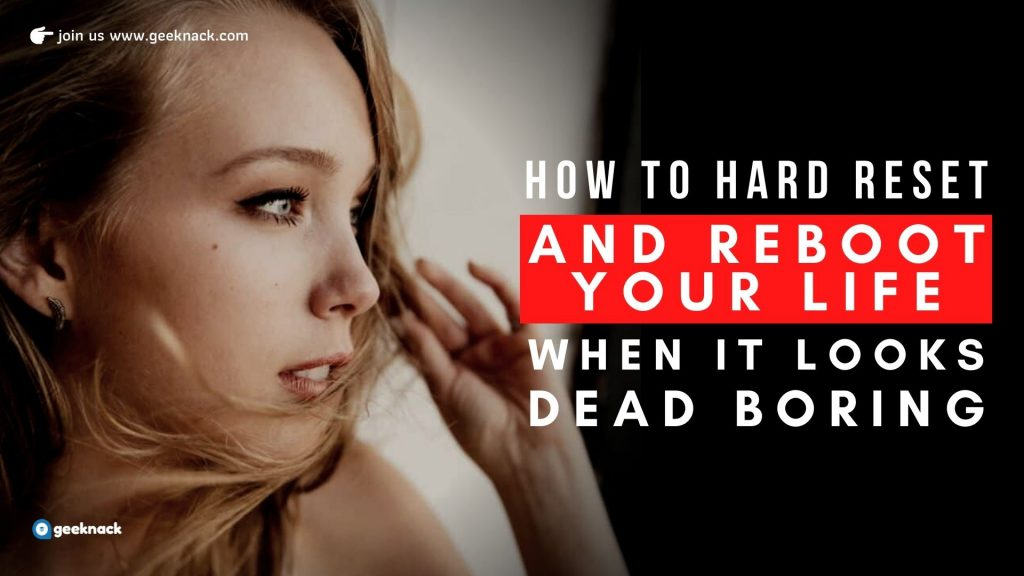 How to Hard Reset and Reboot Your Life When It Looks Dead Boring