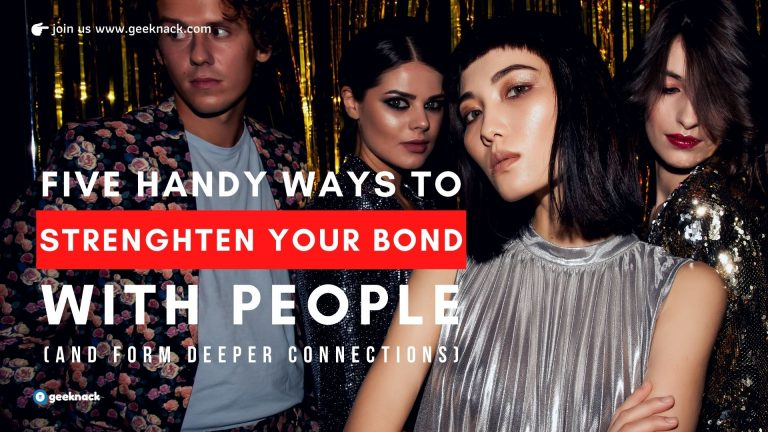 5 Handy Ways To Strengthen Your Bond With People (and Form Deeper Connections)